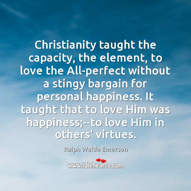 Christianity taught the capacity, the element, to love the All-perfect without a Image