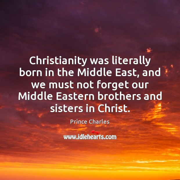 Christianity was literally born in the Middle East, and we must not Prince Charles Picture Quote