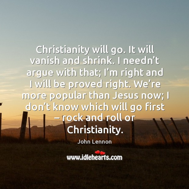 Image, Christianity will go. It will vanish and shrink.