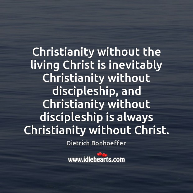 Christianity without the living Christ is inevitably Christianity without discipleship, and Christianity Dietrich Bonhoeffer Picture Quote