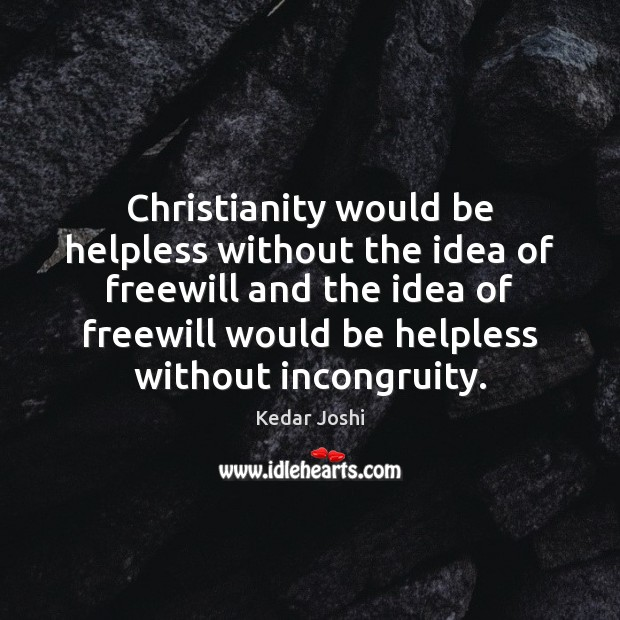 Christianity would be helpless without the idea of freewill and the idea Kedar Joshi Picture Quote