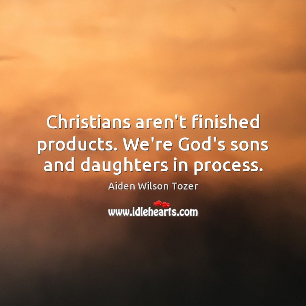 Christians aren't finished products. We're God's sons and daughters in process. Image