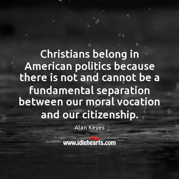 Christians belong in American politics because there is not and cannot be Politics Quotes Image