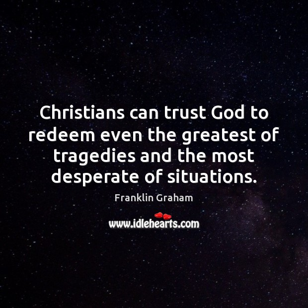 Christians can trust God to redeem even the greatest of tragedies and Franklin Graham Picture Quote