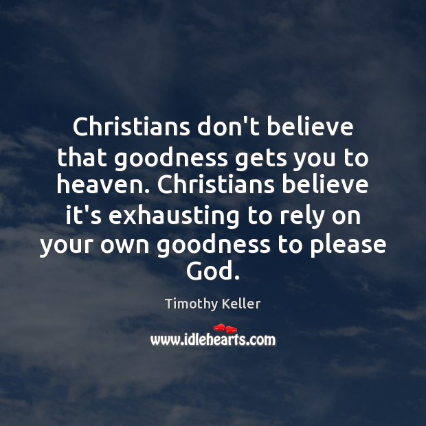 Christians don't believe that goodness gets you to heaven. Christians believe it's Timothy Keller Picture Quote