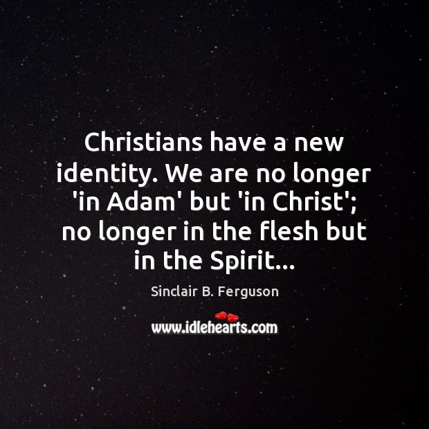 Christians have a new identity. We are no longer 'in Adam' but Sinclair B. Ferguson Picture Quote