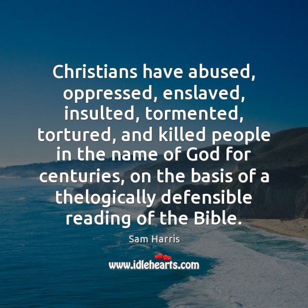 Christians have abused, oppressed, enslaved, insulted, tormented, tortured, and killed people in Sam Harris Picture Quote