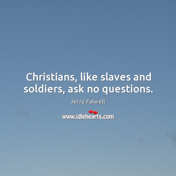 Image, Christians, like slaves and soldiers, ask no questions.