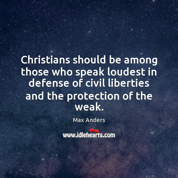 Christians should be among those who speak loudest in defense of civil Max Anders Picture Quote