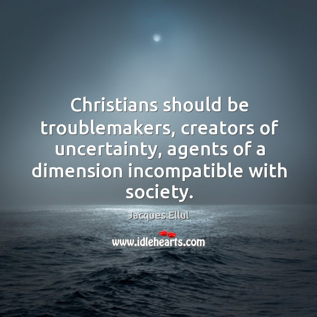 Christians should be troublemakers, creators of uncertainty, agents of a dimension incompatible Jacques Ellul Picture Quote
