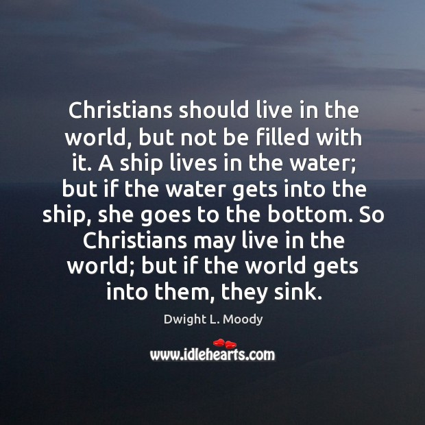 Christians should live in the world, but not be filled with it. Image
