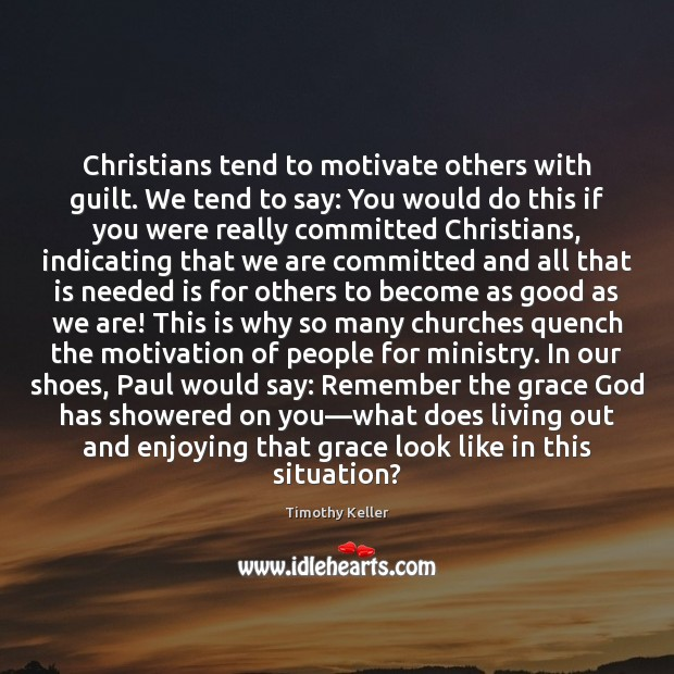 Christians tend to motivate others with guilt. We tend to say: You Image