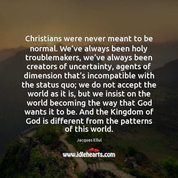 Christians were never meant to be normal. We've always been holy Jacques Ellul Picture Quote