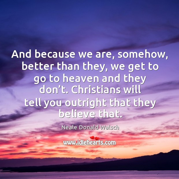 Christians will tell you outright that they believe that. Image