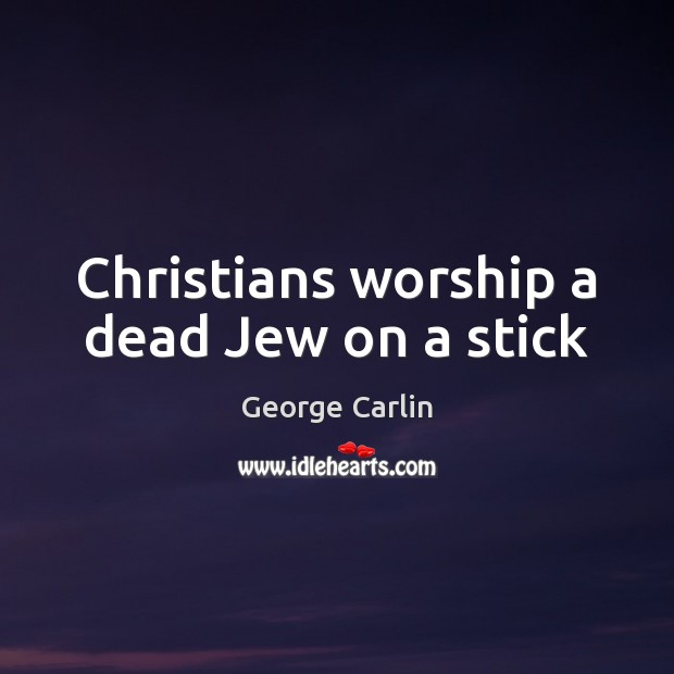 Christians worship a dead Jew on a stick George Carlin Picture Quote