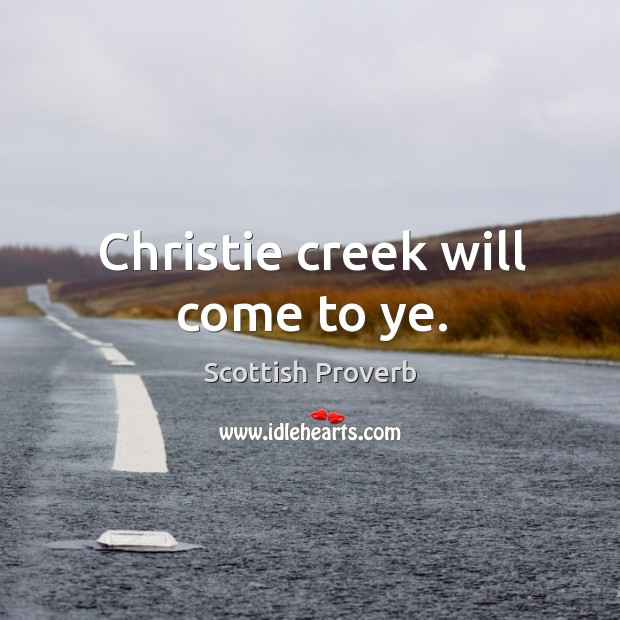 Christie creek will come to ye. Scottish Proverbs Image