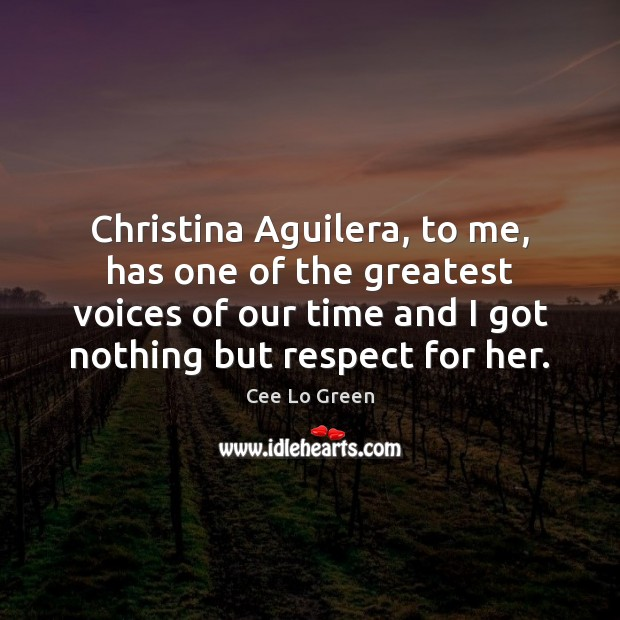 Image, Christina Aguilera, to me, has one of the greatest voices of our