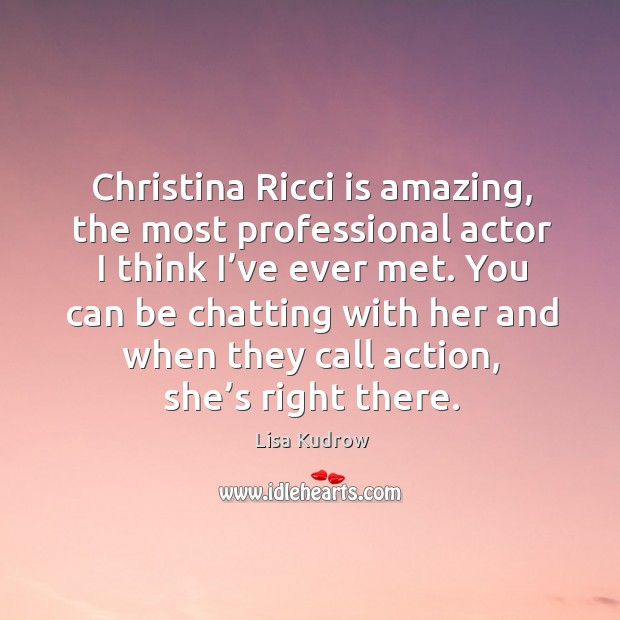 Christina ricci is amazing, the most professional actor I think I've ever met. Lisa Kudrow Picture Quote