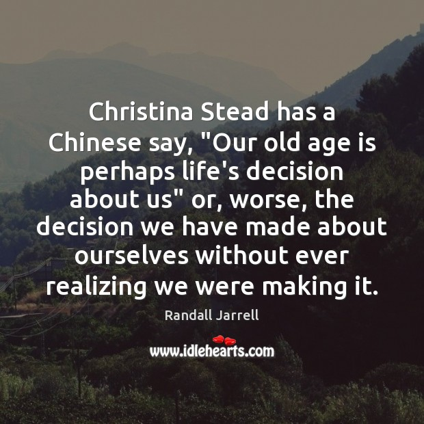 "Christina Stead has a Chinese say, ""Our old age is perhaps life's Randall Jarrell Picture Quote"