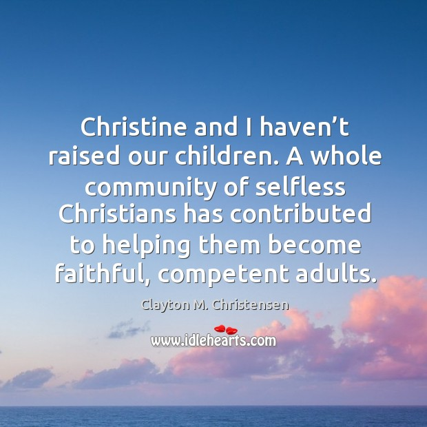 Image, Christine and I haven't raised our children. A whole community of selfless christians has