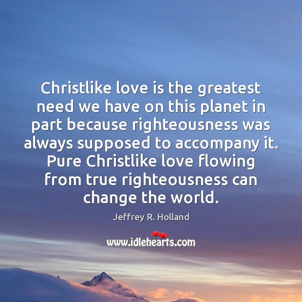 Christlike love is the greatest need we have on this planet in Jeffrey R. Holland Picture Quote
