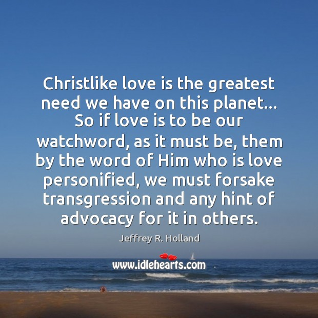 Christlike love is the greatest need we have on this planet… So Jeffrey R. Holland Picture Quote