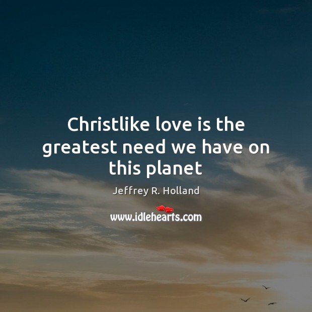 Christlike love is the greatest need we have on this planet Jeffrey R. Holland Picture Quote