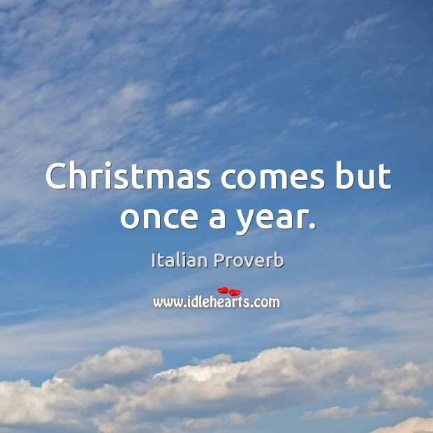 Christmas comes but once a year. Italian Proverbs Image