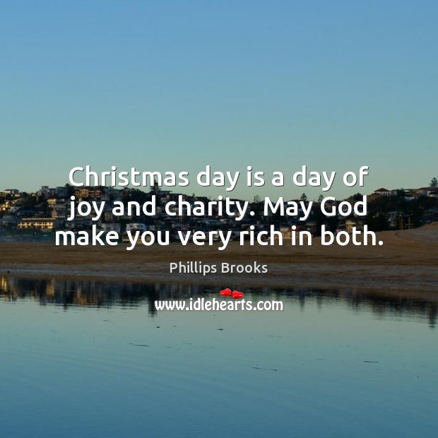 Christmas day is a day of joy and charity. May God make you very rich in both. Phillips Brooks Picture Quote