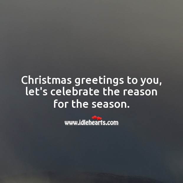 Christmas greetings to you, let's celebrate the reason for the season. Celebrate Quotes Image