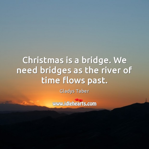 Christmas is a bridge. We need bridges as the river of time flows past. Image