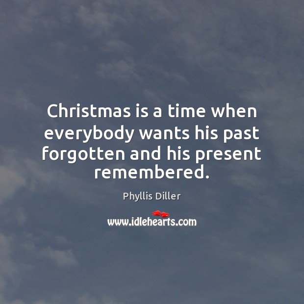 Image, Christmas is a time when everybody wants his past forgotten and his present remembered.