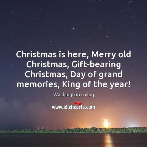 Christmas is here, Merry old Christmas, Gift-bearing Christmas, Day of grand memories, Washington Irving Picture Quote