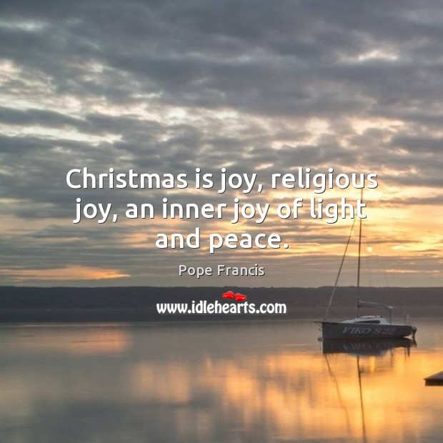 Christmas is joy, religious joy, an inner joy of light and peace. Pope Francis Picture Quote