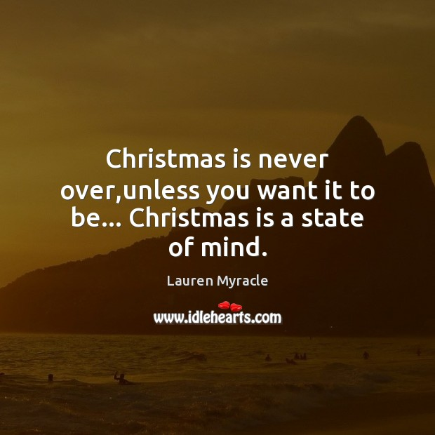 Christmas is never over,unless you want it to be… Christmas is a state of mind. Lauren Myracle Picture Quote