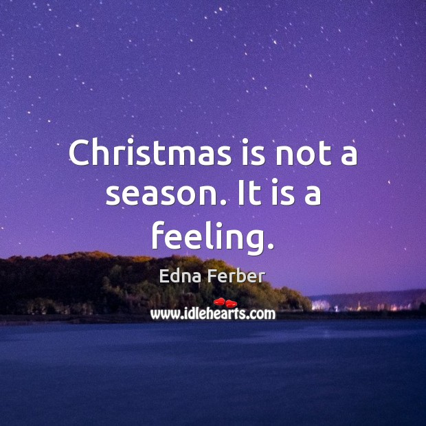 Christmas is not a season. It is a feeling. Edna Ferber Picture Quote