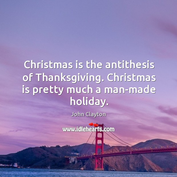 Christmas is the antithesis of thanksgiving. Christmas is pretty much a man-made holiday. John Clayton Picture Quote