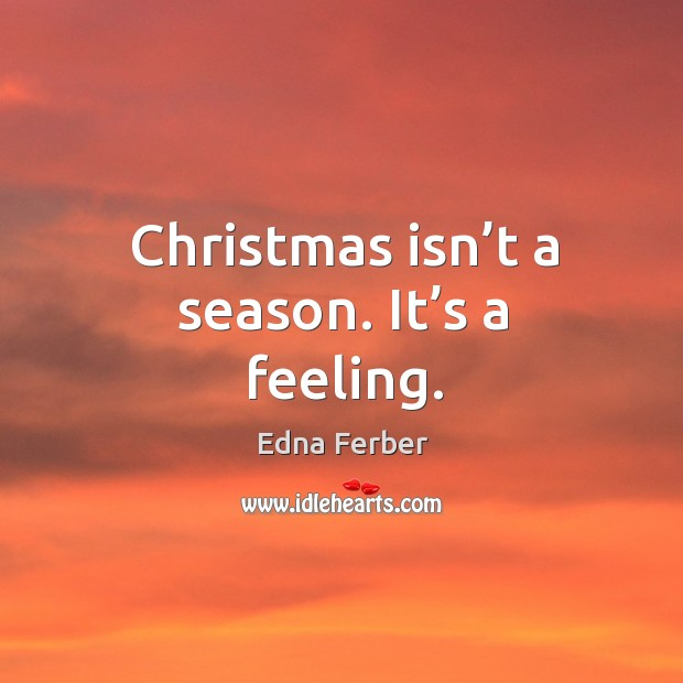 Christmas isn't a season. It's a feeling. Edna Ferber Picture Quote