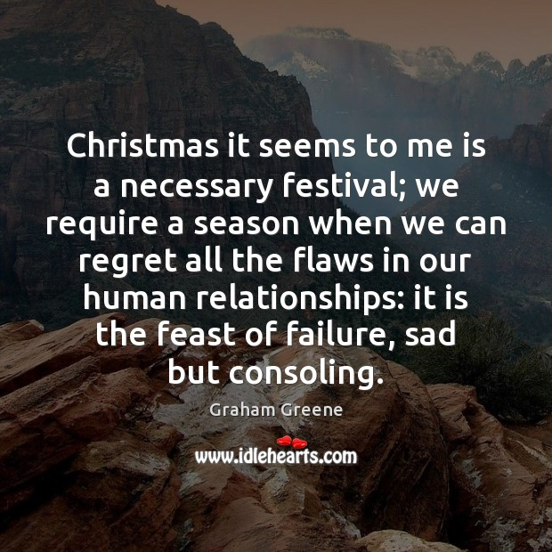 Christmas it seems to me is a necessary festival; we require a Graham Greene Picture Quote
