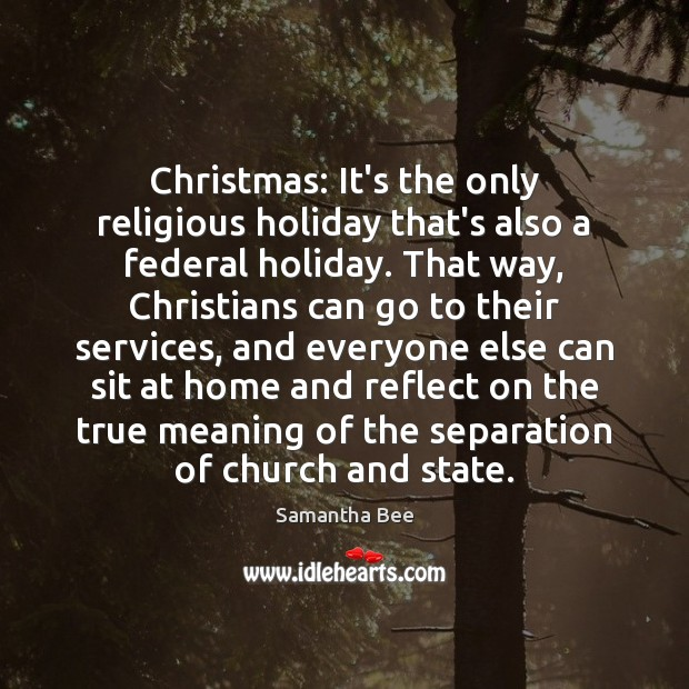 Christmas: It's the only religious holiday that's also a federal holiday. That Samantha Bee Picture Quote