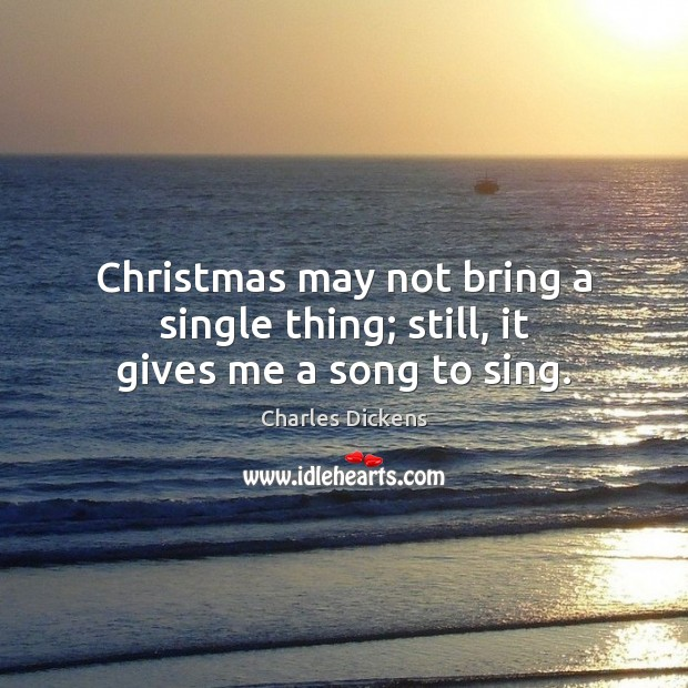 Christmas may not bring a single thing; still, it gives me a song to sing. Charles Dickens Picture Quote