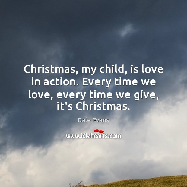 Image, Christmas, my child, is love in action. Every time we love, every