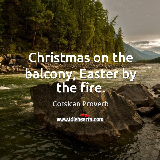 Christmas on the balcony, easter by the fire. Corsican Proverbs Image