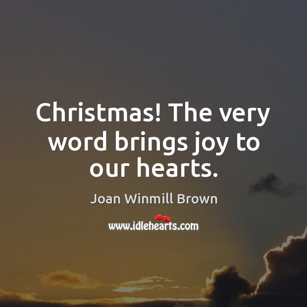 Image, Christmas! The very word brings joy to our hearts.