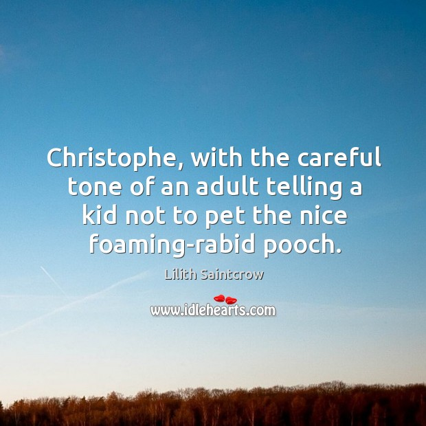 Image, Christophe, with the careful tone of an adult telling a kid not