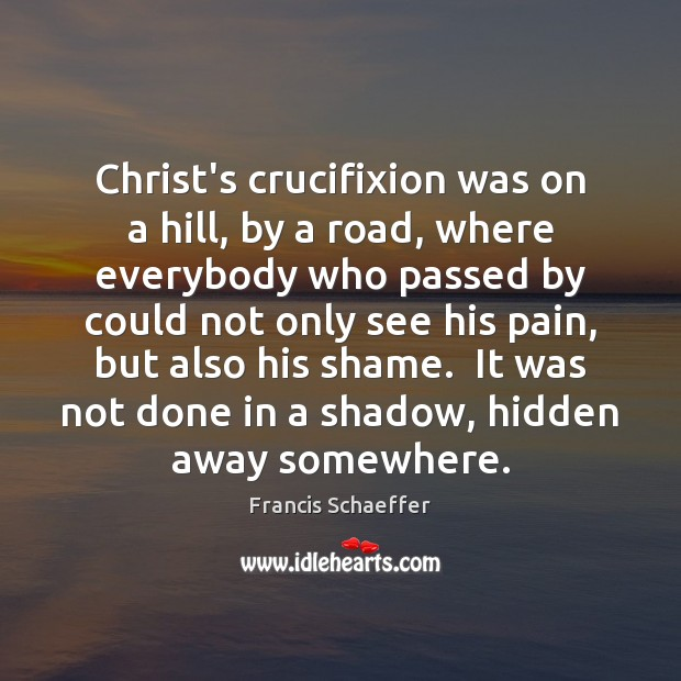 Christ's crucifixion was on a hill, by a road, where everybody who Francis Schaeffer Picture Quote