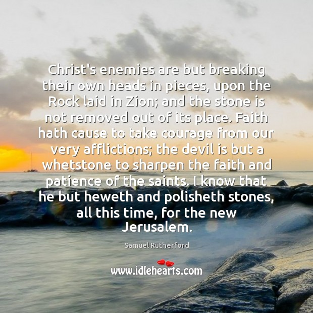 Christ's enemies are but breaking their own heads in pieces, upon the Samuel Rutherford Picture Quote