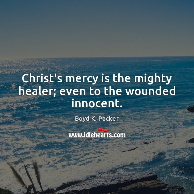 Christ's mercy is the mighty healer; even to the wounded innocent. Boyd K. Packer Picture Quote