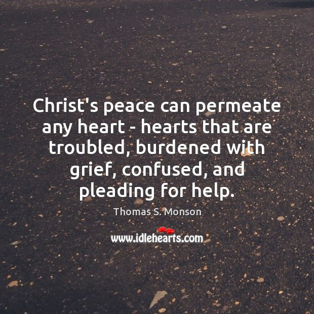 Christ's peace can permeate any heart – hearts that are troubled, burdened Thomas S. Monson Picture Quote