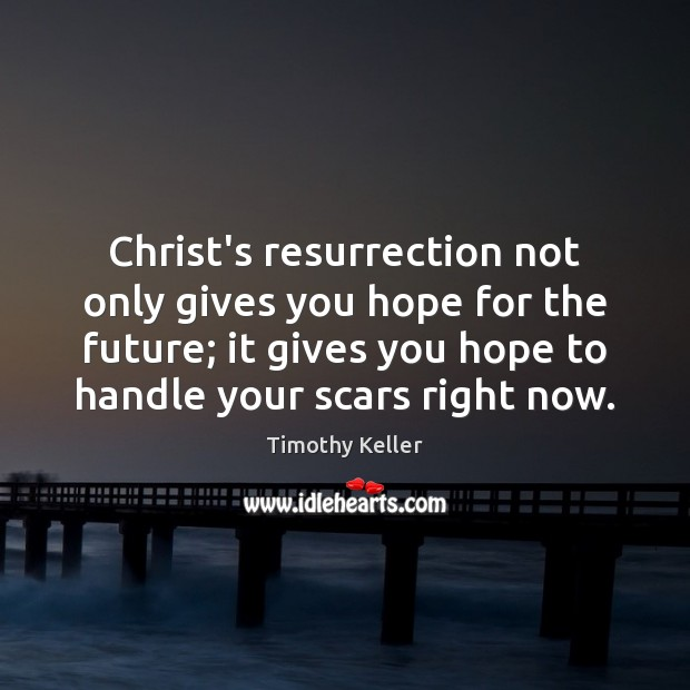 Christ's resurrection not only gives you hope for the future; it gives Timothy Keller Picture Quote
